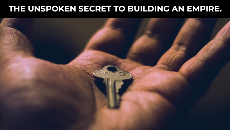 Unspoken Secret To Building An Empire